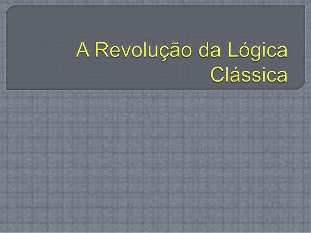  A criação da Lógica Clássica no final do Século XIX pelo filósofo e matemático Gottlob Frege, marca o fim do domínio de ...
