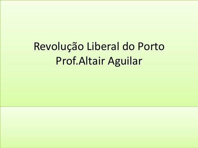 Revolução Liberal do Porto  Prof.Altair Aguilar