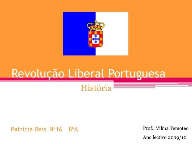 Revolução Liberal Portuguesa História Ano lectivo 2009/10 Patrícia Reis Nº16 8ºA Prof.: Vilma Temoteo