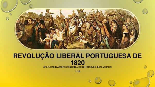 REVOLUÇÃO LIBERAL PORTUGUESA DE 1820 Ana Camões, Andreia Macedo, Joana Rodrigues, Sara Loureiro 11ºB