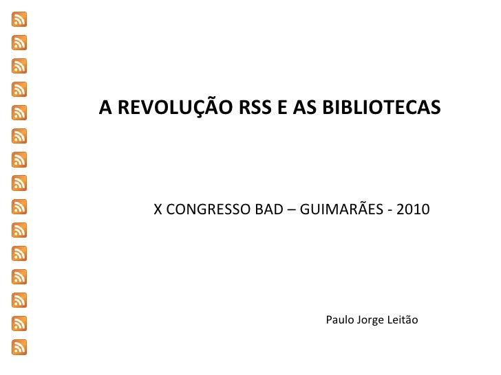 A REVOLUÇÃO RSS E AS BIBLIOTECAS X CONGRESSO BAD – GUIMARÃES - 2010 Paulo Jorge Leitão