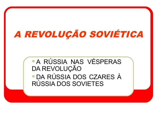 A REVOLUÇÃO SOVIÉTICA A RÚSSIA NAS VÉSPERAS DA REVOLUÇÃO DA RÚSSIA DOS CZARES À RÚSSIA DOS SOVIETES