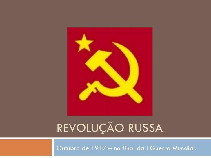 REVOLUÇÃO RUSSA Outubro de 1917 – no final da I Guerra Mundial.