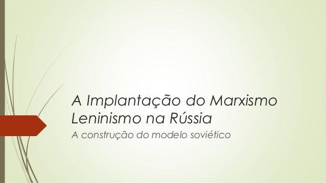 A Implantação do Marxismo Leninismo na Rússia A construção do modelo soviético