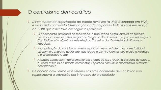 O centralismo democrático   Sistema base da organização do estado soviético (a URSS é fundada em 1922) e do partido comun...