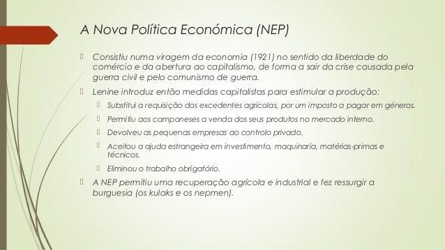 A Nova Política Económica (NEP)   Consistiu numa viragem da economia (1921) no sentido da liberdade do comércio e da aber...