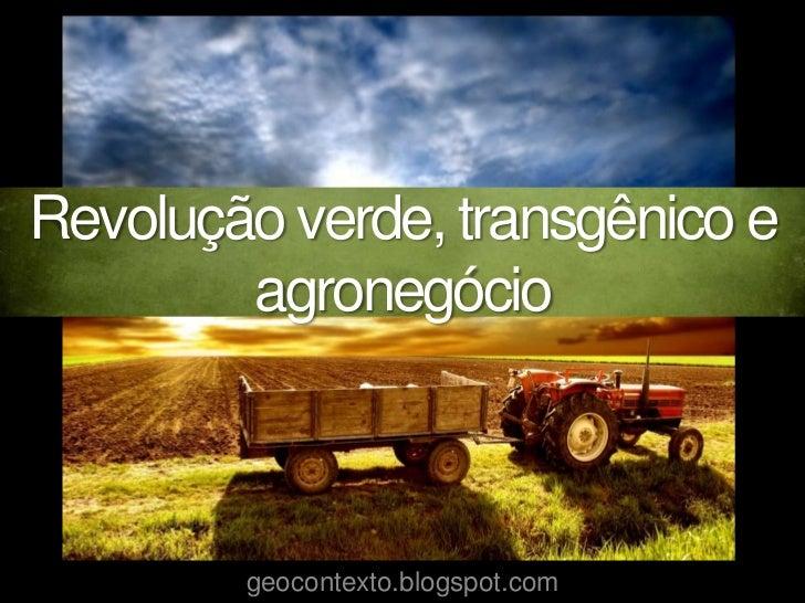 Revolução verde, transgênico e        agronegócio        geocontexto.blogspot.com