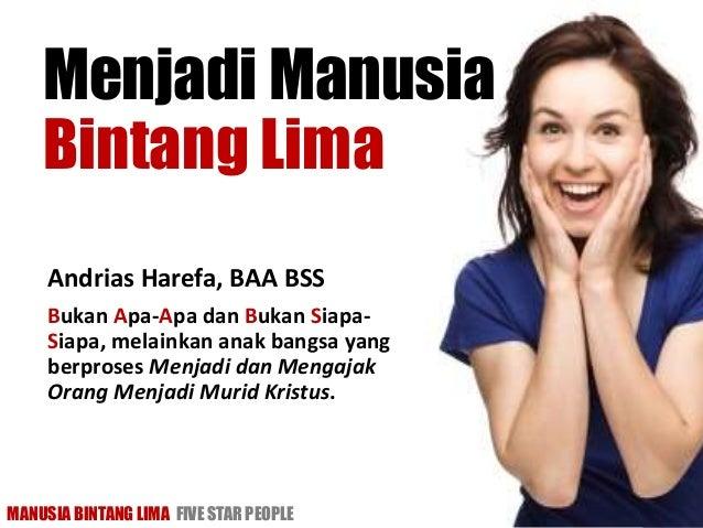 MANUSIA BINTANG LIMA FIVE STAR PEOPLE www.aha50plus.net Menjadi Manusia Bintang Lima Andrias Harefa, BAA BSS Bukan Apa-Apa...