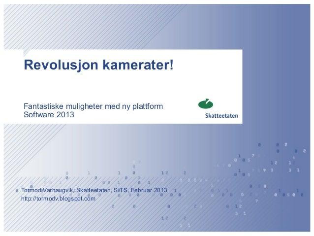 Revolusjon kamerater!Fantastiske muligheter med ny plattformSoftware 2013Tormod Varhaugvik, Skatteetaten, SITS, Februar 20...