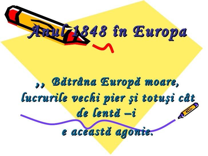 Anul 1848 în Europa  ,,  Bătrâna Europă moare,lucrurile vechi pier şi totuşi cât           de lentă –i        e această ag...