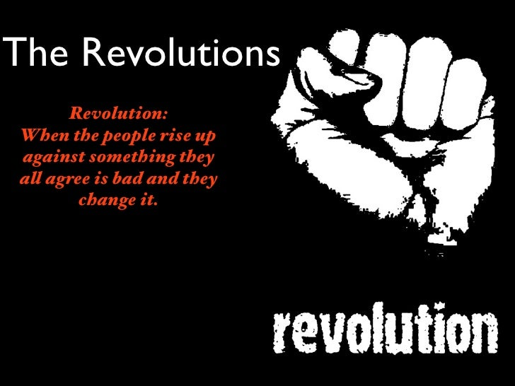 The Revolutions      Revolution:When the people rise upagainst something theyall agree is bad and they        change it.