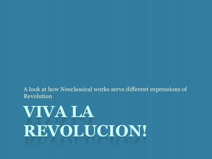 A look at how Neoclassical works serve different expressions ofRevolutionVIVA LAREVOLUCION!
