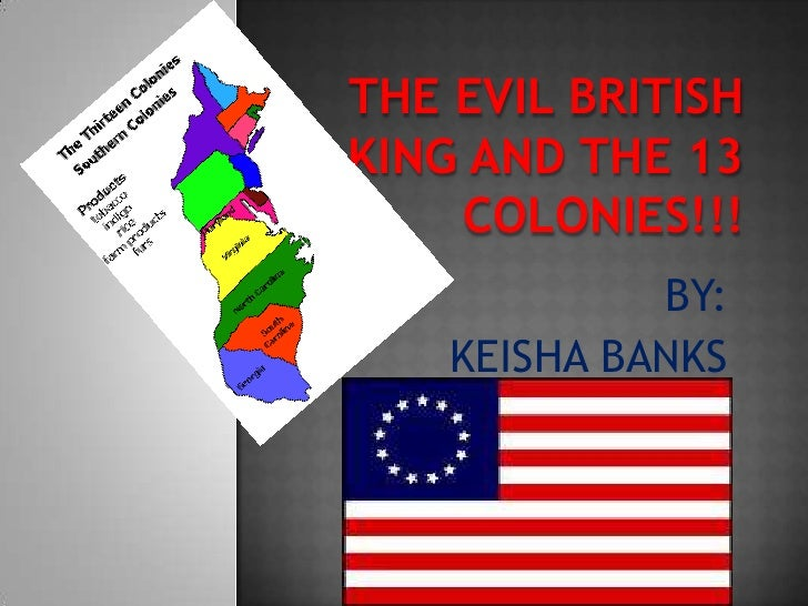 The evil British king and the 13 colonies!!! <br />BY:<br />KEISHA BANKS<br />