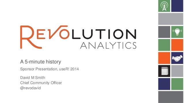 A 5-minute history David M Smith Chief Community Officer @revodavid Sponsor Presentation, useR! 2014
