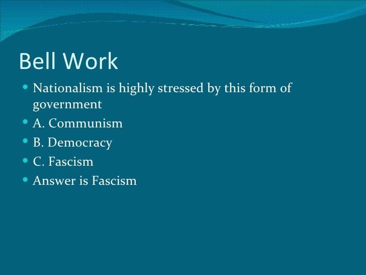 Bell Work  <ul><li>Nationalism is highly stressed by this form of government </li></ul><ul><li>A. Communism </li></ul><ul>...