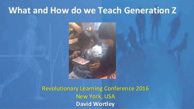 What and How do we Teach Generation Z Revolutionary Learning Conference 2016 New York, USA David Wortley