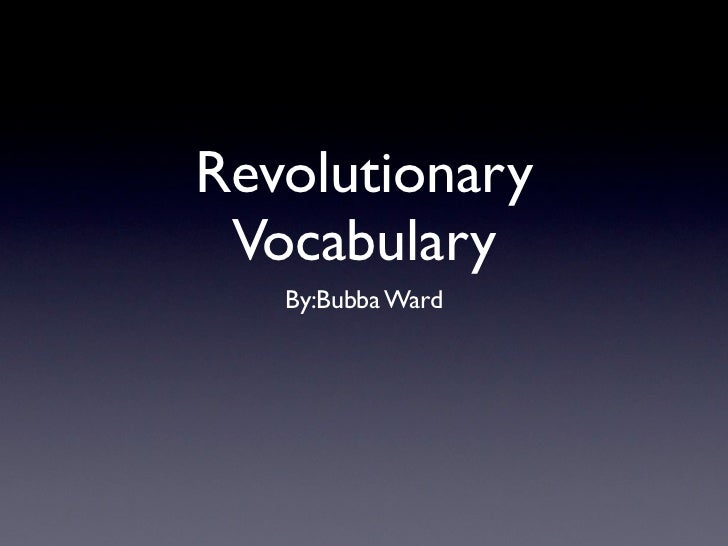 Revolutionary Vocabulary   By:Bubba Ward