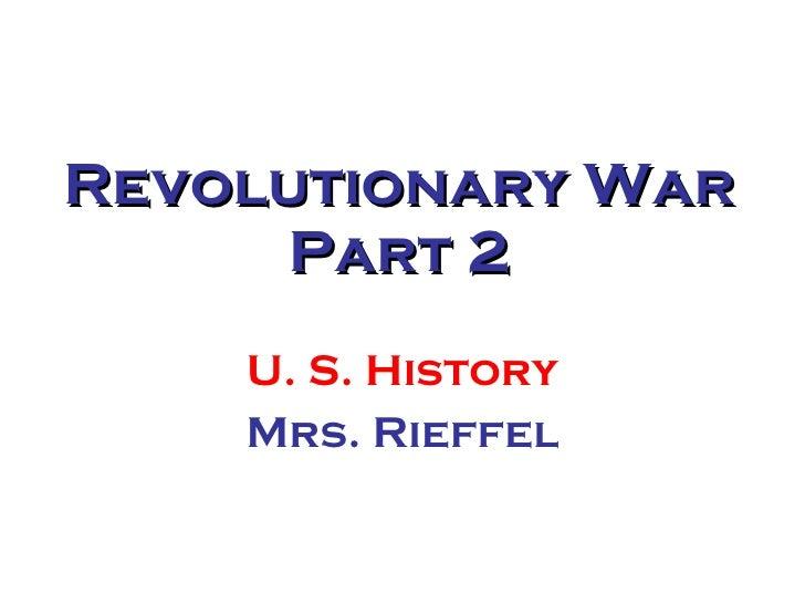 Revolutionary War Part 2 U. S. History Mrs. Rieffel