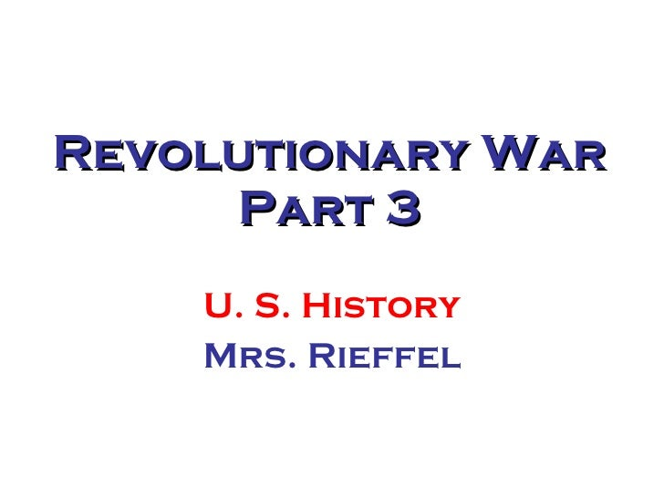 Revolutionary War Part 3 U. S. History Mrs. Rieffel