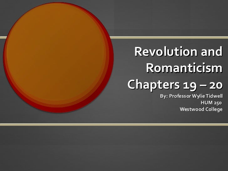 Revolution and Romanticism Chapters 19 – 20 By: Professor Wylie Tidwell HUM 250  Westwood College