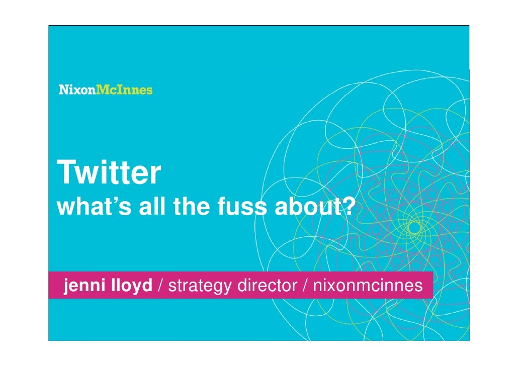 Twitter what's all the fuss about?   jenni lloyd / strategy director / nixonmcinnes