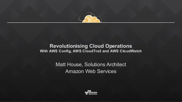 Revolutionising Cloud Operations With AWS Config, AWS CloudTrail and AWS CloudWatch Matt House, Solutions Architect Amaz...