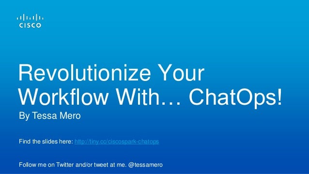 Find the slides here: http://tiny.cc/ciscospark-chatops Follow me on Twitter and/or tweet at me. @tessamero By Tessa Mero ...