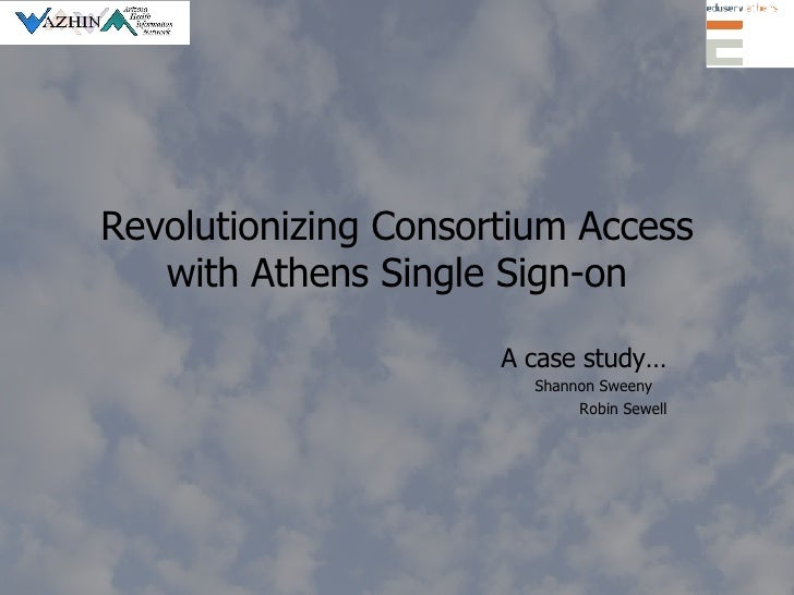 Revolutionizing Consortium Access with Athens Single Sign-on A case study… Shannon Sweeny  Robin Sewell