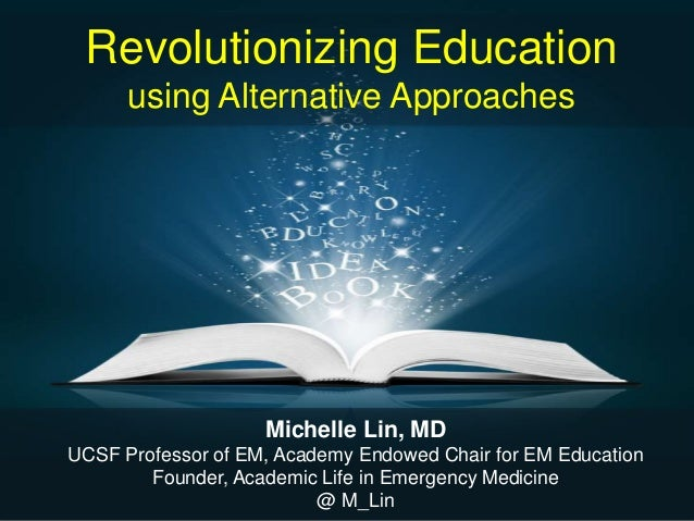 Revolutionizing Education using Alternative Approaches Michelle Lin, MD UCSF Professor of EM, Academy Endowed Chair for EM...