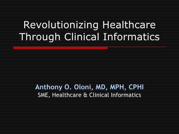 Revolutionizing HealthcareThrough Clinical Informatics   Anthony O. Oloni, MD, MPH, CPHI   SME, Healthcare & Clinical Info...