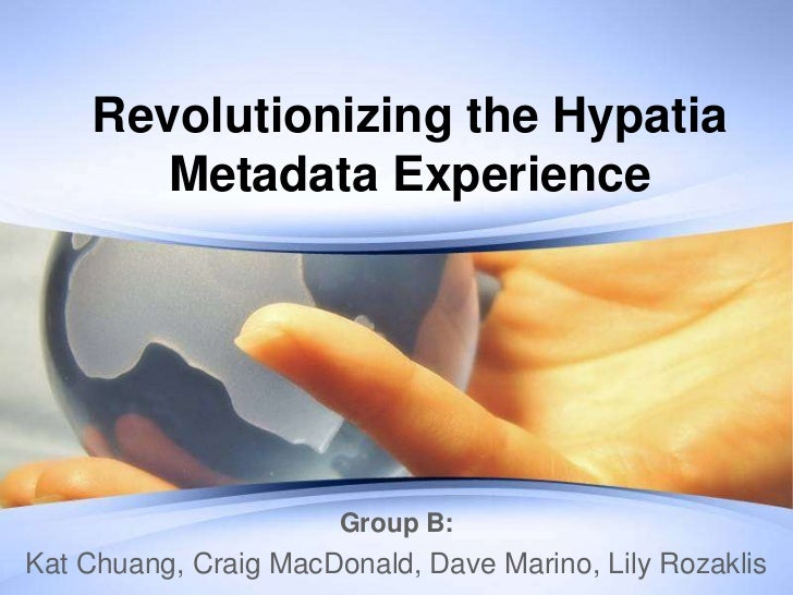 Revolutionizing the Hypatia       Metadata Experience                       Group B:Kat Chuang, Craig MacDonald, Dave Mari...