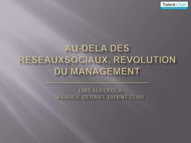 Au-dela des ReseauxSociaux, revolution du management<br />Luis Alberola<br />Associe GERANT, Talent Club<br />