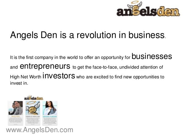 www.AngelsDen.comAngels Den is a revolution in business.It is the first company in the world to offer an opportunity for b...