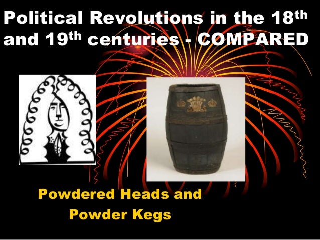 Political Revolutions in the 18th and 19th centuries - COMPARED  Powdered Heads and Powder Kegs