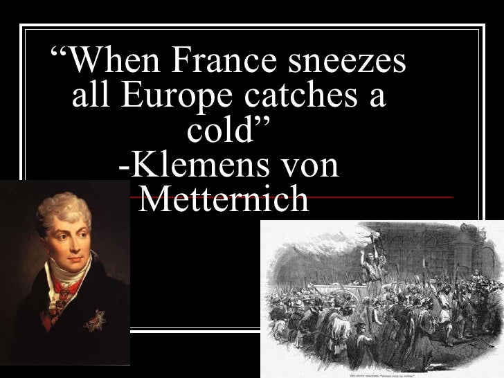 """ When France sneezes all Europe catches a cold"" -Klemens von Metternich"