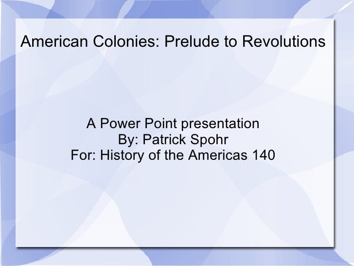 American Colonies: Prelude to Revolutions A Power Point presentation By: Patrick Spohr For: History of the Americas 140