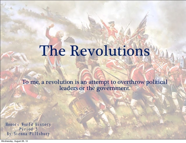 The Revolutions To me, a revolution is an attempt to overthrow political leaders or the government. Honors World History...