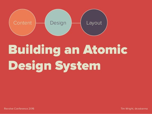 Tim Wright, @csskarmaRevolve Conference 2016 Building an Atomic Design System Content Design Layout