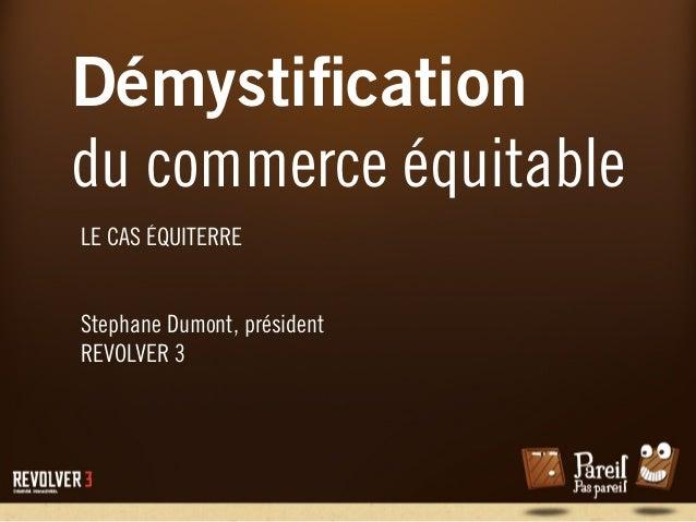 Démystification du commerce équitable LE CAS ÉQUITERRE Stephane Dumont, président REVOLVER 3