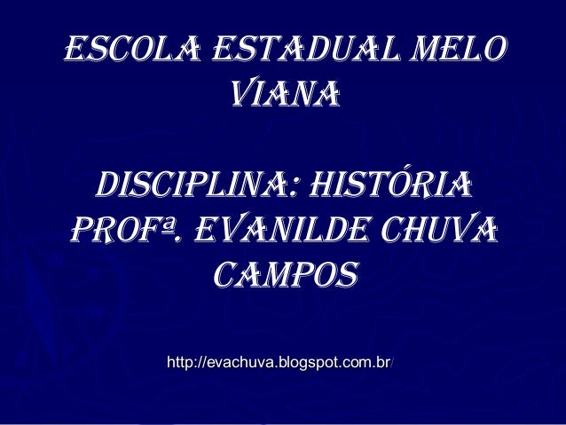 Escola Estadual MEloVianadisciplina: Históriaprofª. EVanildE cHuVacaMposhttp://evachuva.blogspot.com.brhttp://evachuva.blo...