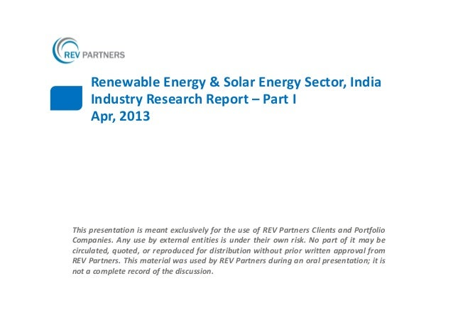 Renewable Energy & Solar Energy Sector, India     Industry Research Report – Part I     Apr, 2013This presentation is mean...