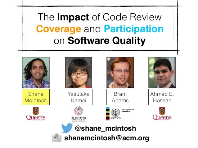 The Impact of Code Review Coverage and Participation on Software Quality Shane McIntosh Ahmed E. Hassan Bram Adams Yasutak...