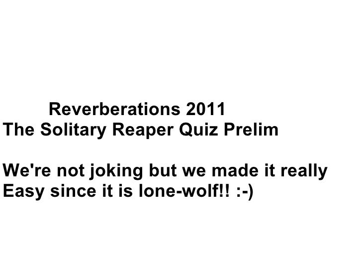 Reverberations 2011 The Solitary Reaper Quiz Prelim We're not joking but we made it really Easy since it is lone-wolf!! :-)