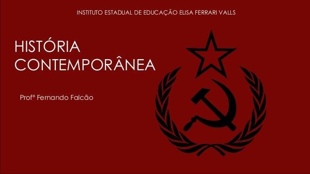 HISTÓRIA CONTEMPORÂNEA Profº Fernando Falcão INSTITUTO ESTADUAL DE EDUCAÇÃO ELISA FERRARI VALLS