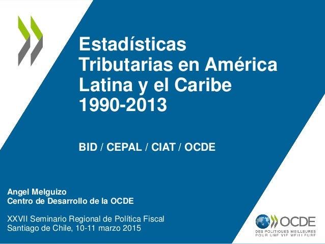 Estadísticas Tributarias en América Latina y el Caribe 1990-2013 BID / CEPAL / CIAT / OCDE Angel Melguizo Centro de Desarr...