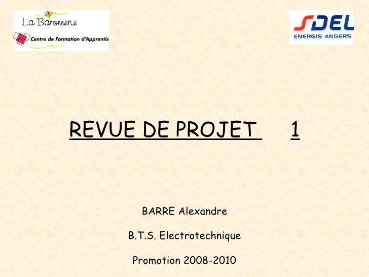 REVUE DE PROJET  1 BARRE Alexandre B.T.S. Electrotechnique Promotion 2008-2010