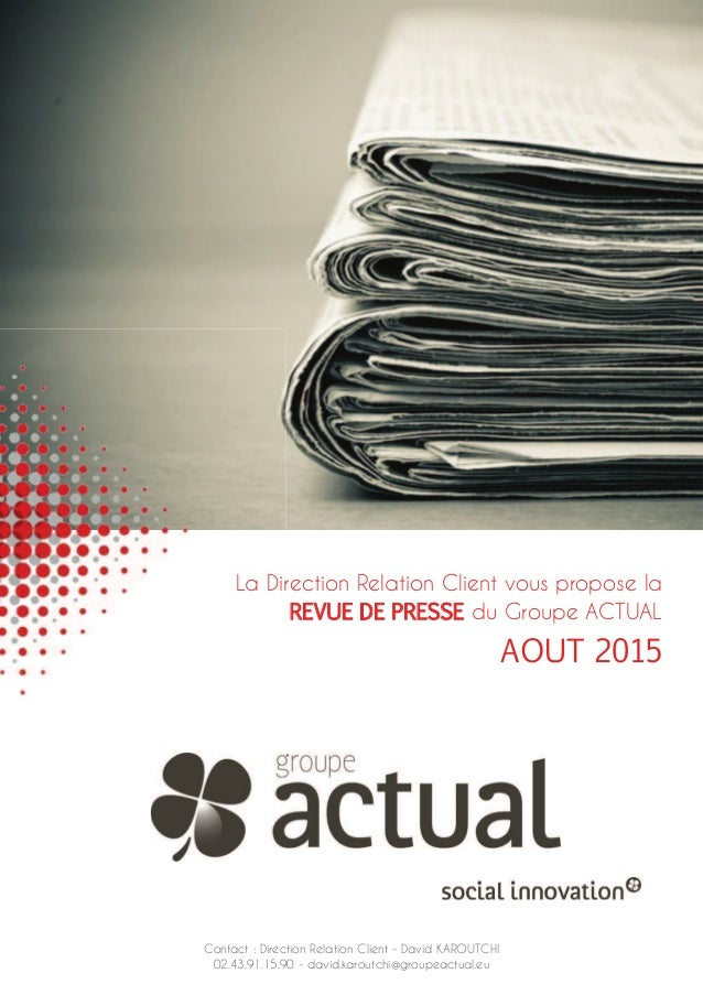 La Direction Relation Client vous propose la REVUE DE PRESSE du Groupe ACTUAL AOUT 2015 Contact : Direction Relation Clien...