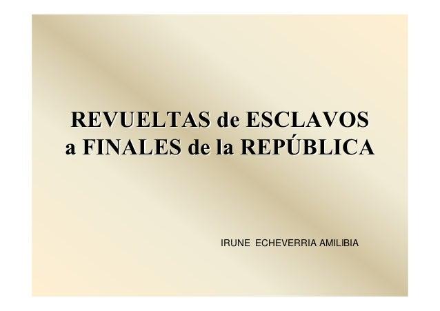 REVUELTAS de ESCLAVOSREVUELTAS de ESCLAVOSa FINALES de la REPa FINALES de la REPÚÚBLICABLICAIRUNE ECHEVERRIA AMILIBIA