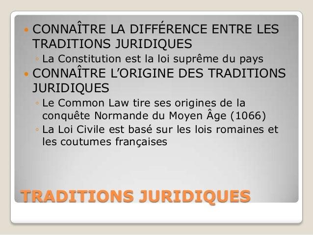    CONNAÎTRE LA DIFFÉRENCE ENTRE LES    TRADITIONS JURIDIQUES    ◦ La Constitution est la loi suprême du pays   CONNAÎTR...