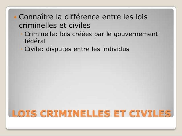    Connaître la différence entre les lois    criminelles et civiles    ◦ Criminelle: lois créées par le gouvernement     ...